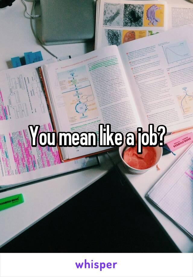 You mean like a job?