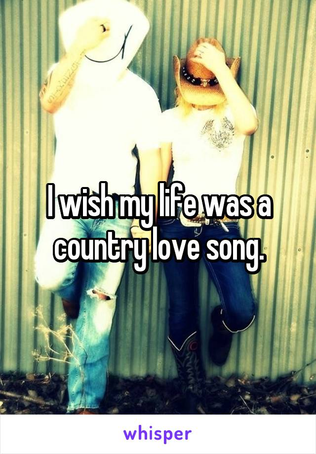 I wish my life was a country love song.