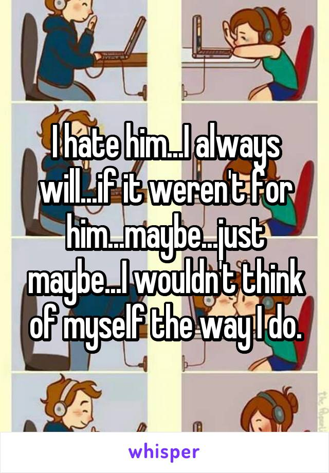I hate him...I always will...if it weren't for him...maybe...just maybe...I wouldn't think of myself the way I do.