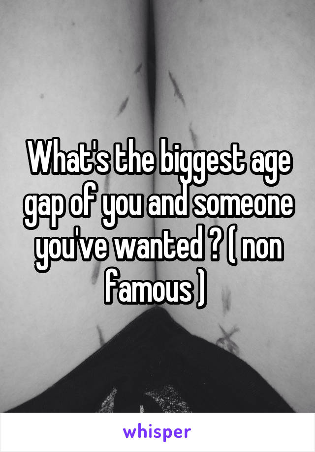 What's the biggest age gap of you and someone you've wanted ? ( non famous )