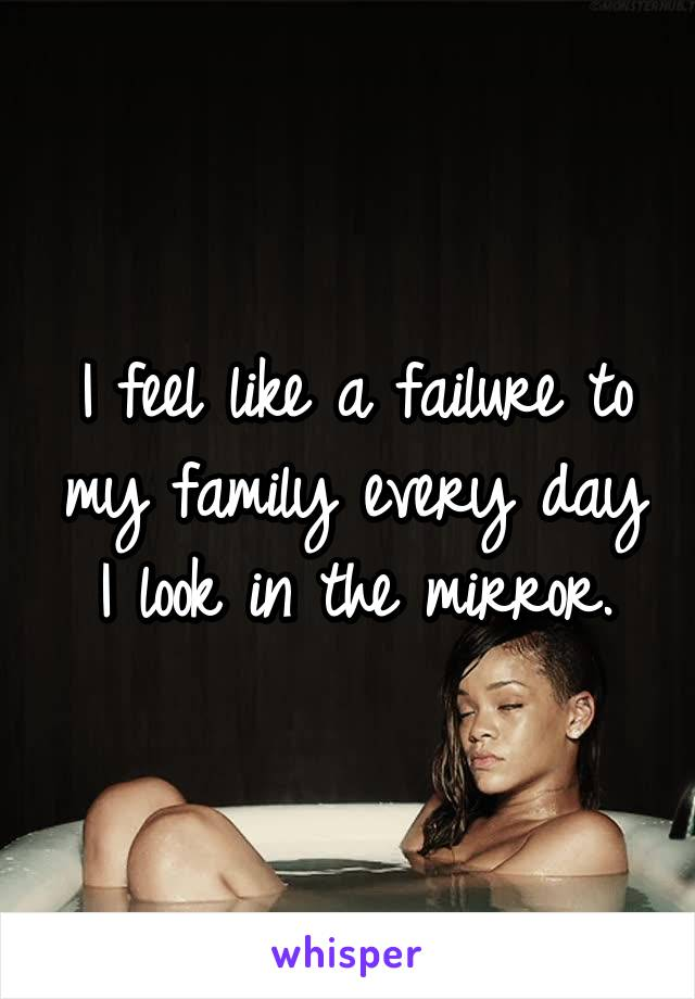 I feel like a failure to my family every day I look in the mirror.