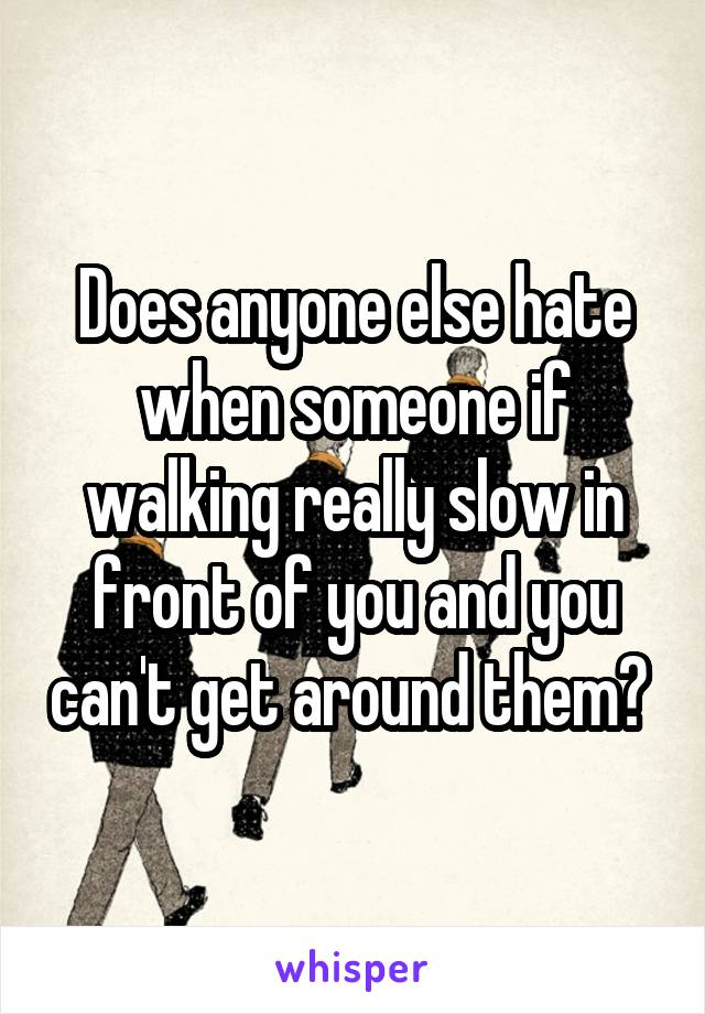 Does anyone else hate when someone if walking really slow in front of you and you can't get around them?