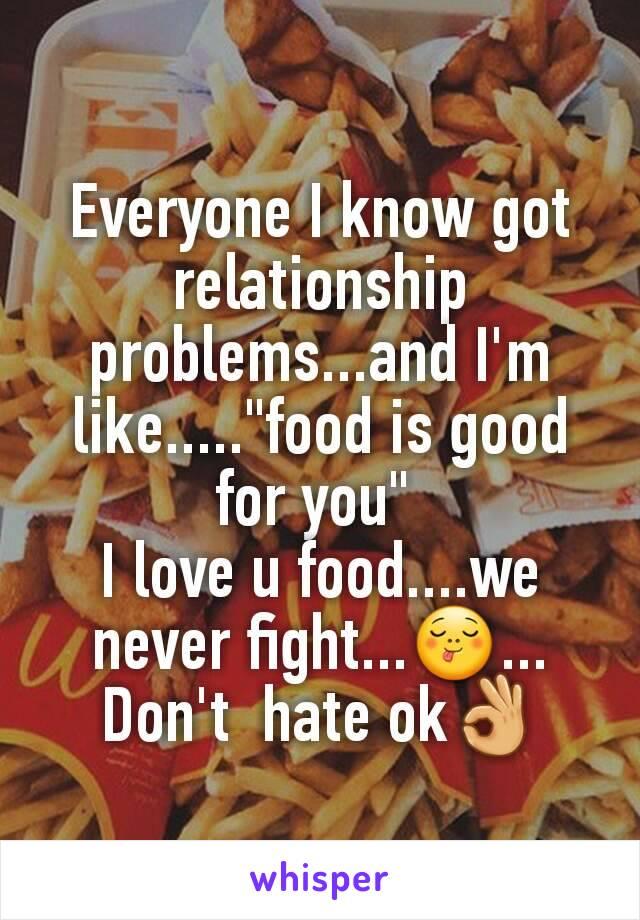 """Everyone I know got relationship problems...and I'm like.....""""food is good for you""""  I love u food....we never fight...😋... Don't  hate ok👌"""
