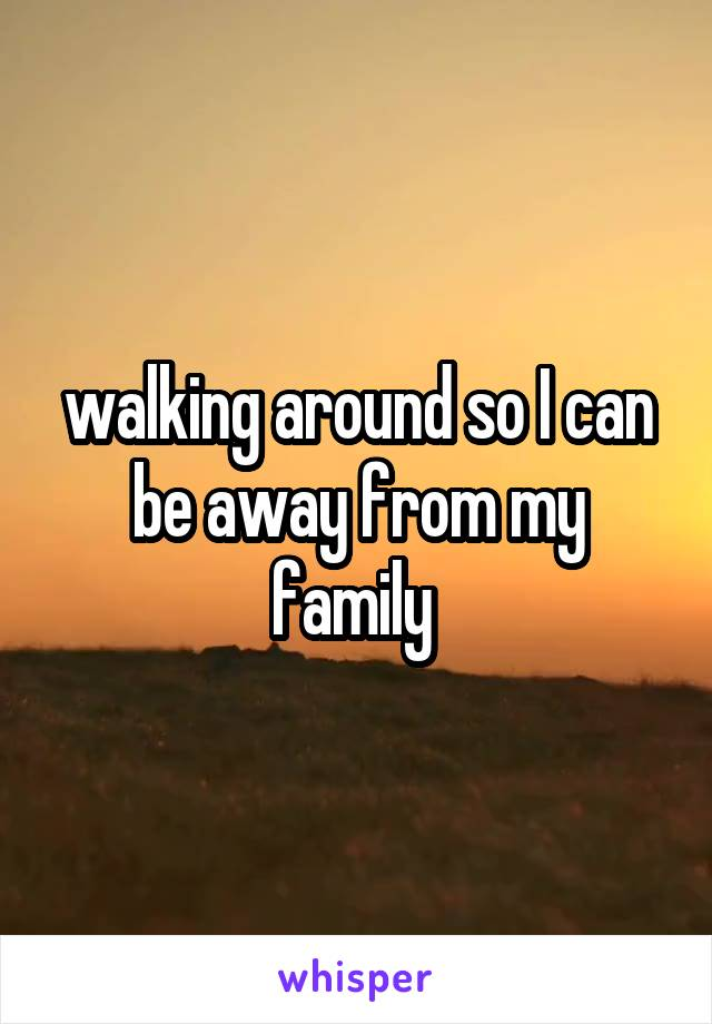 walking around so I can be away from my family