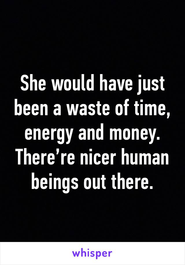 She would have just been a waste of time, energy and money. There're nicer human beings out there.