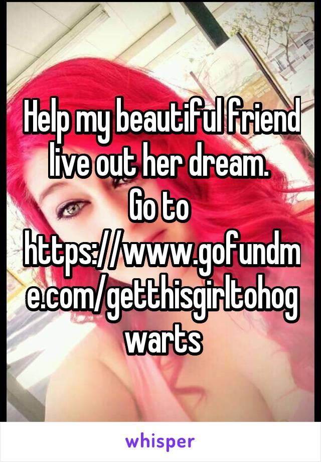 Help my beautiful friend live out her dream.  Go to  https://www.gofundme.com/getthisgirltohogwarts