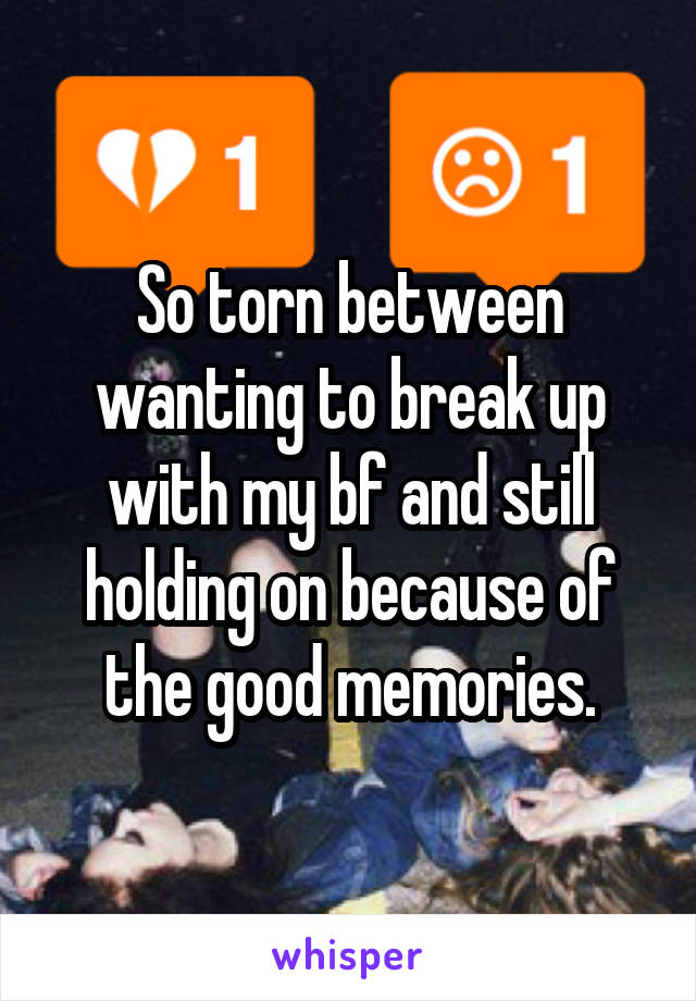 So torn between wanting to break up with my bf and still holding on because of the good memories.