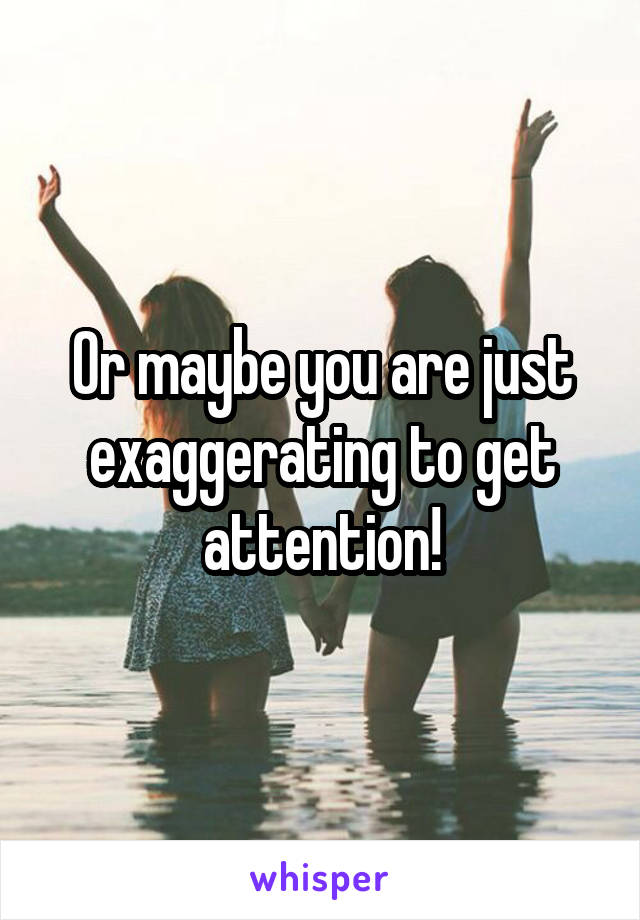 Or maybe you are just exaggerating to get attention!