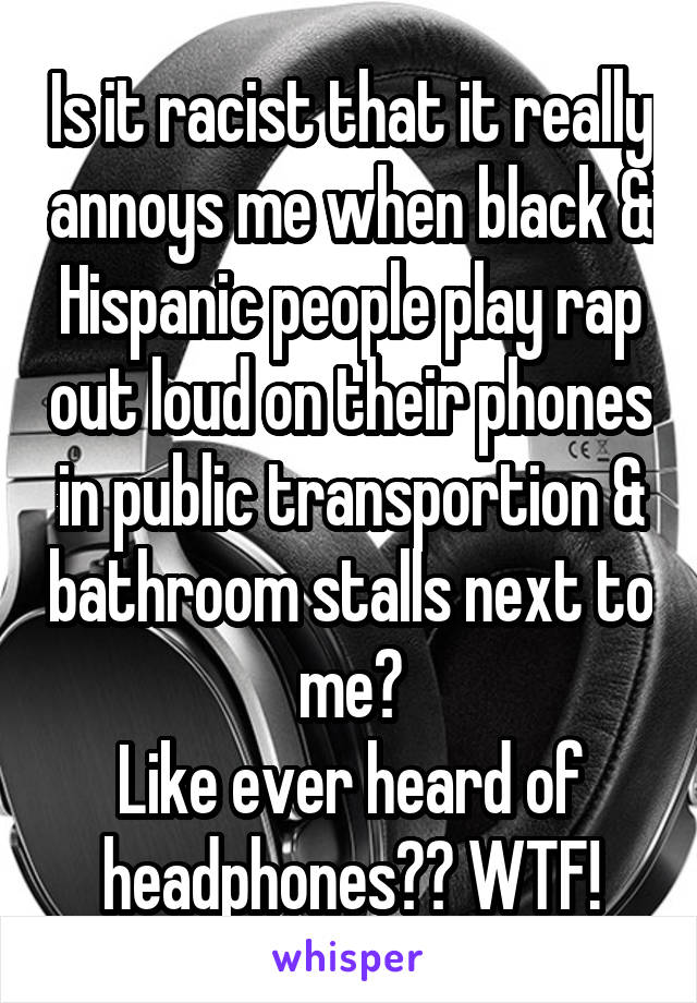Is it racist that it really annoys me when black & Hispanic people play rap out loud on their phones in public transportion & bathroom stalls next to me? Like ever heard of headphones?? WTF!