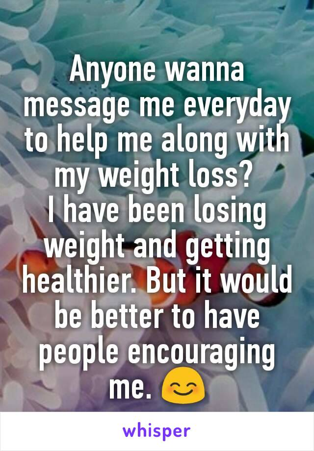Anyone wanna message me everyday to help me along with my weight loss?  I have been losing weight and getting healthier. But it would be better to have people encouraging me. 😊