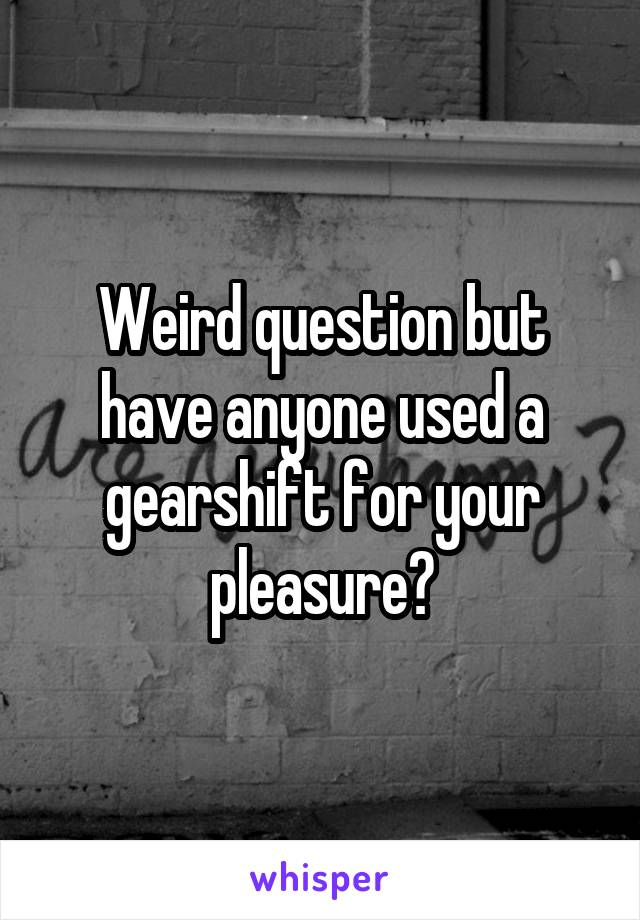 Weird question but have anyone used a gearshift for your pleasure?
