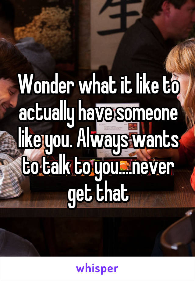 Wonder what it like to actually have someone like you. Always wants to talk to you....never get that