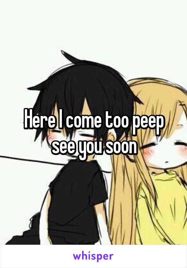 Here I come too peep see you soon