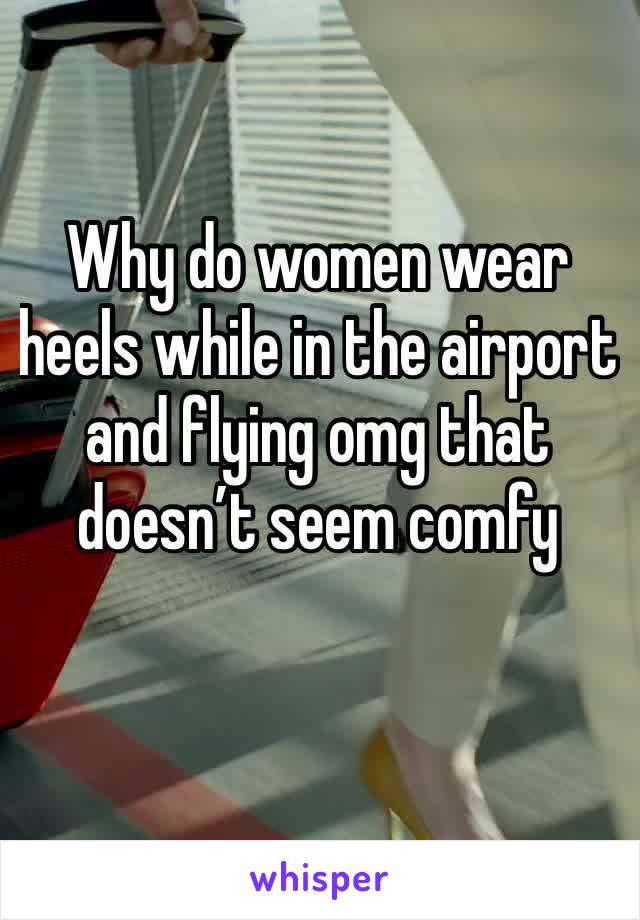 Why do women wear heels while in the airport and flying omg that doesn't seem comfy