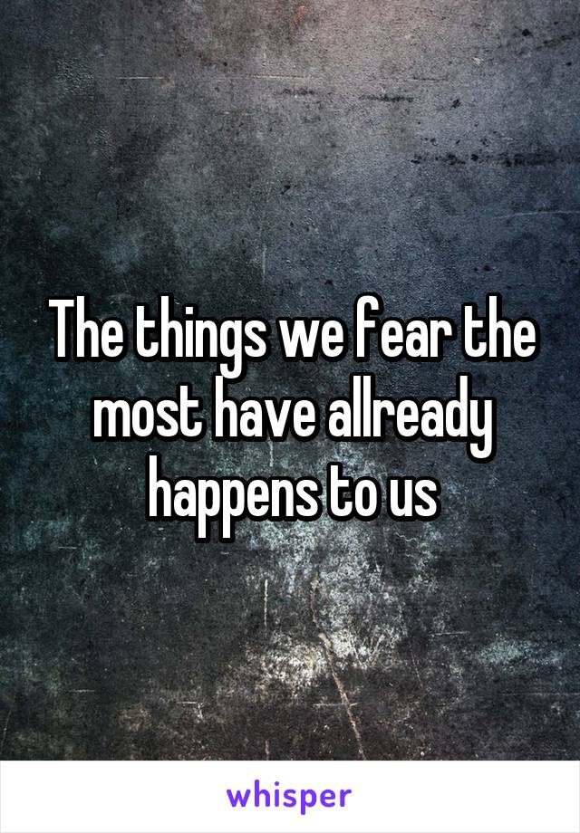 The things we fear the most have allready happens to us