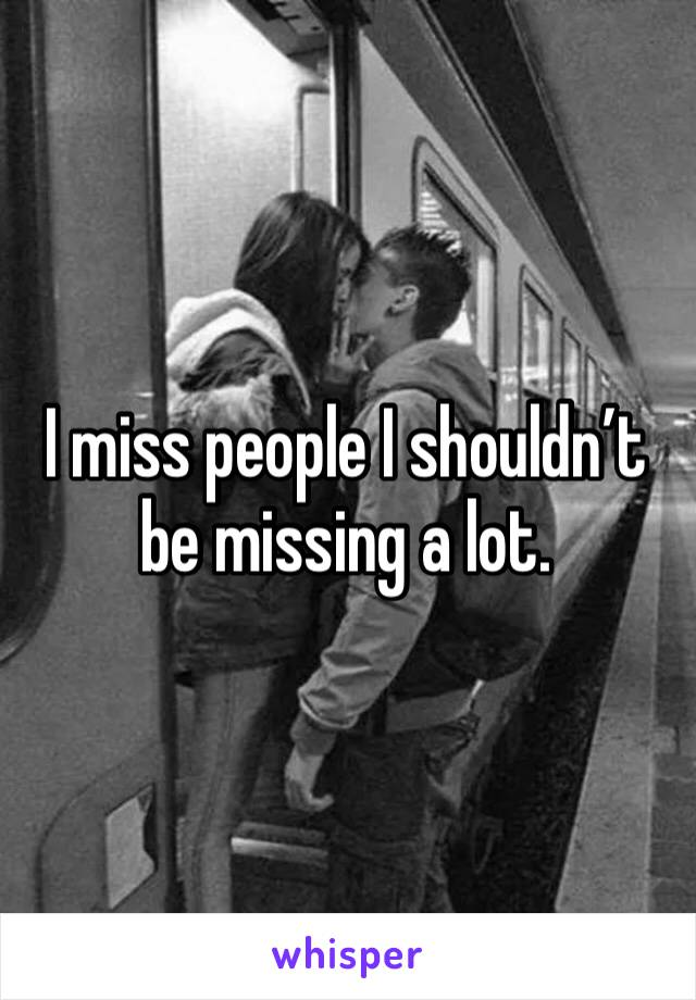 I miss people I shouldn't be missing a lot.