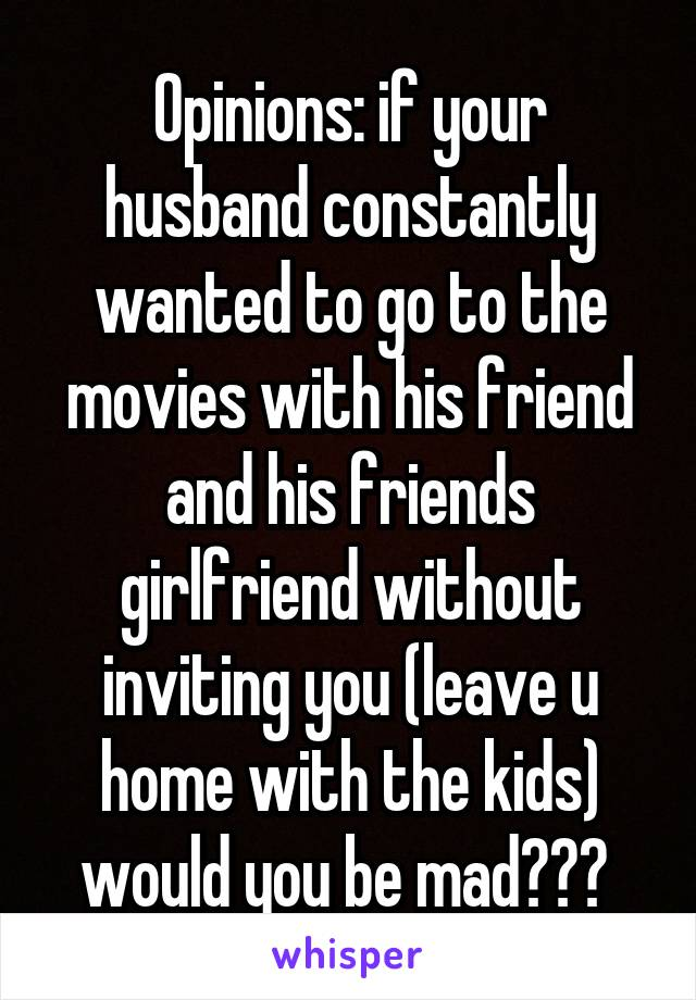 Opinions: if your husband constantly wanted to go to the movies with his friend and his friends girlfriend without inviting you (leave u home with the kids) would you be mad???