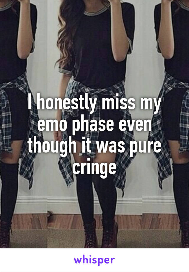 I honestly miss my emo phase even though it was pure cringe