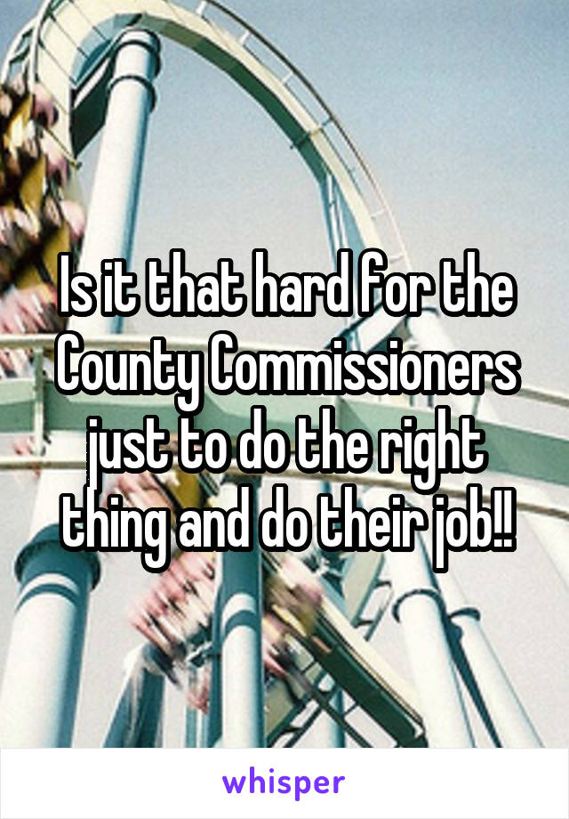 Is it that hard for the County Commissioners just to do the right thing and do their job!!