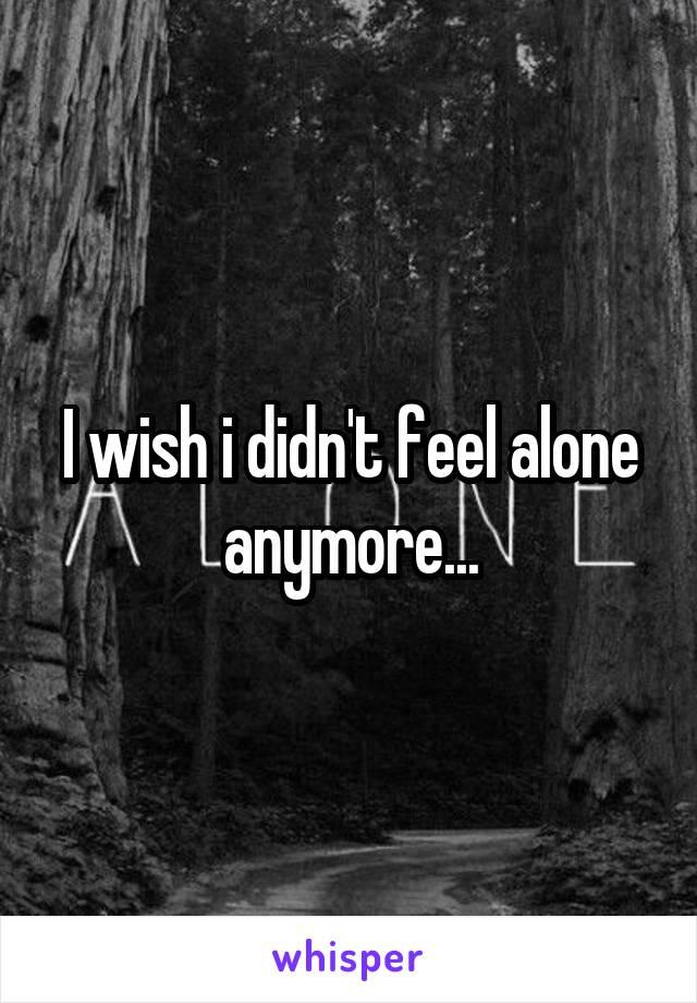 I wish i didn't feel alone anymore...