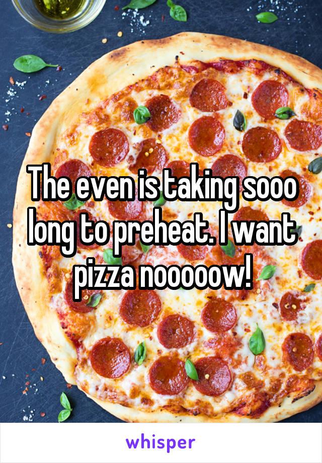The even is taking sooo long to preheat. I want pizza nooooow!