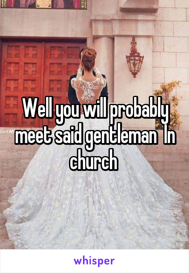 Well you will probably meet said gentleman  In church