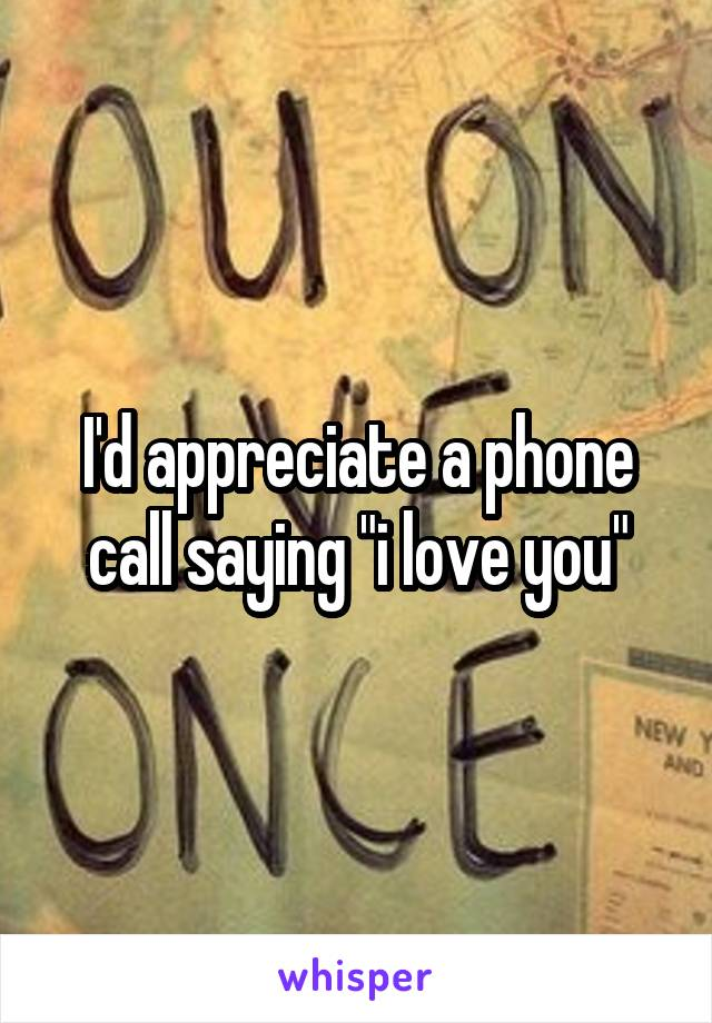 "I'd appreciate a phone call saying ""i love you"""