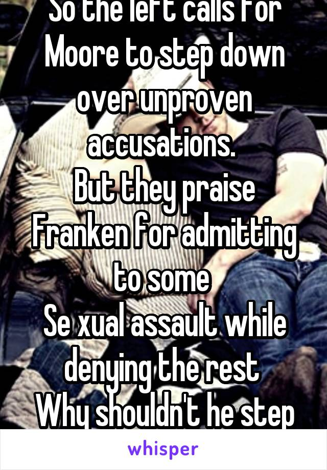 So the left calls for Moore to step down over unproven accusations.  But they praise Franken for admitting to some  Se xual assault while denying the rest  Why shouldn't he step down too?