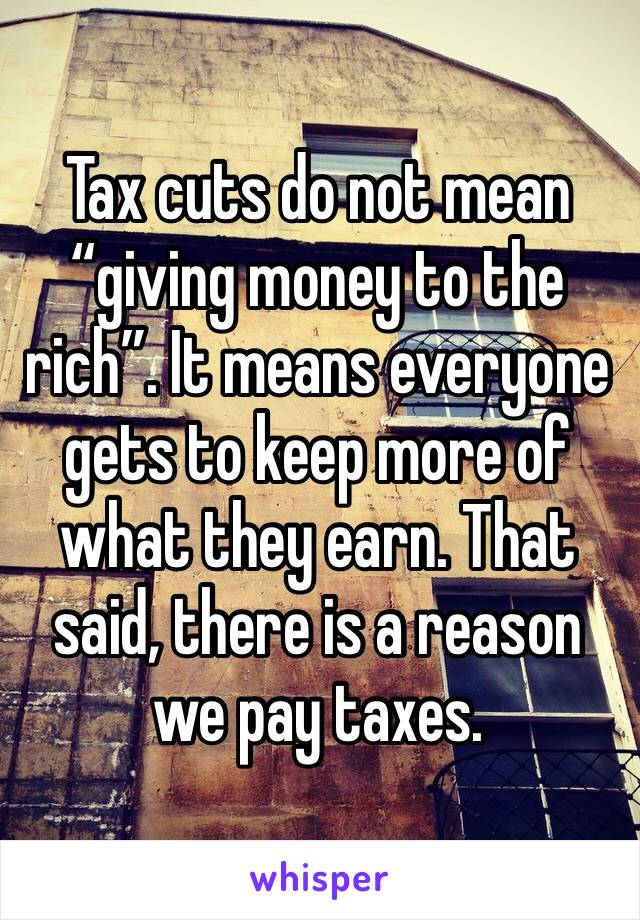 """Tax cuts do not mean """"giving money to the rich"""". It means everyone gets to keep more of what they earn. That said, there is a reason we pay taxes."""