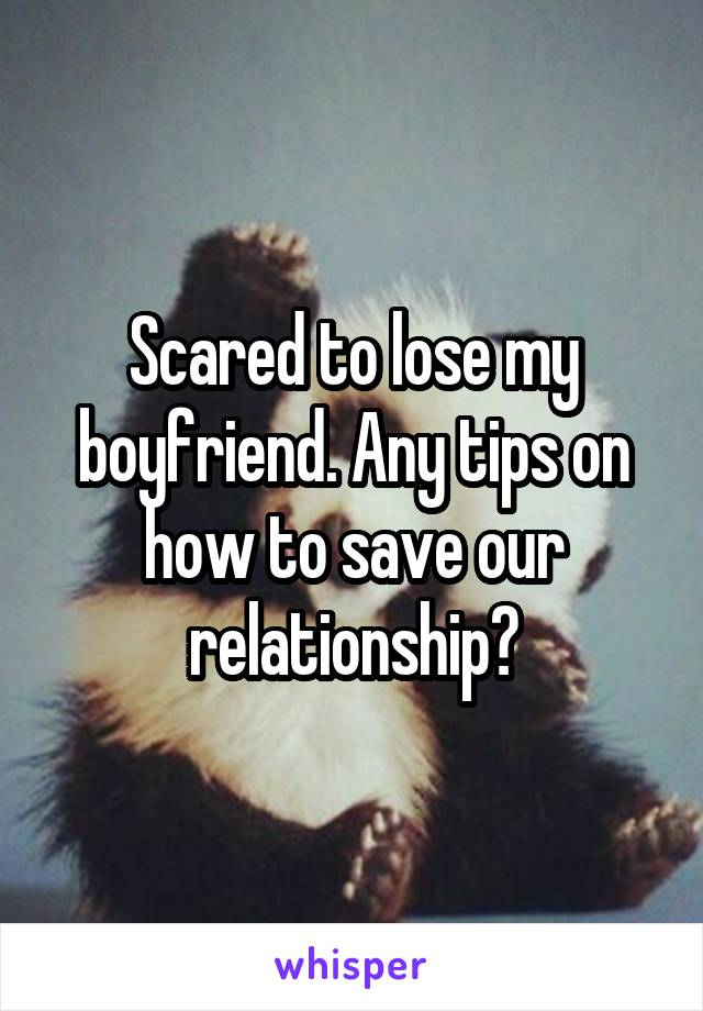 Scared to lose my boyfriend. Any tips on how to save our relationship?
