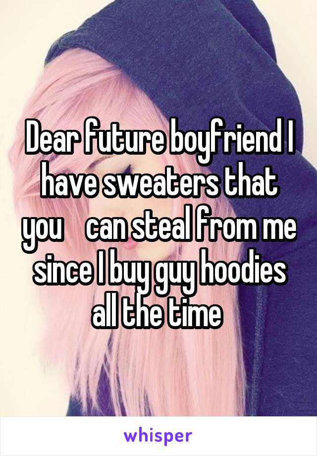 Dear future boyfriend I have sweaters that you    can steal from me since I buy guy hoodies all the time