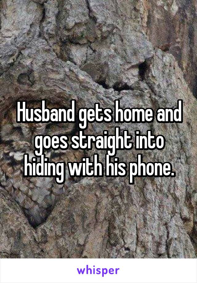 Husband gets home and goes straight into hiding with his phone.