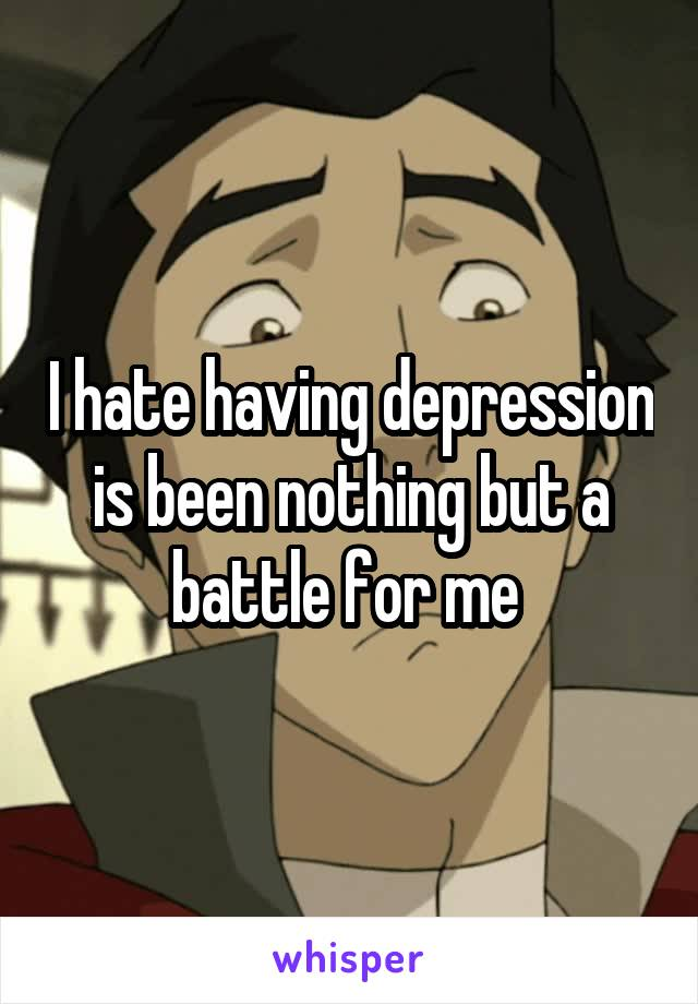 I hate having depression is been nothing but a battle for me