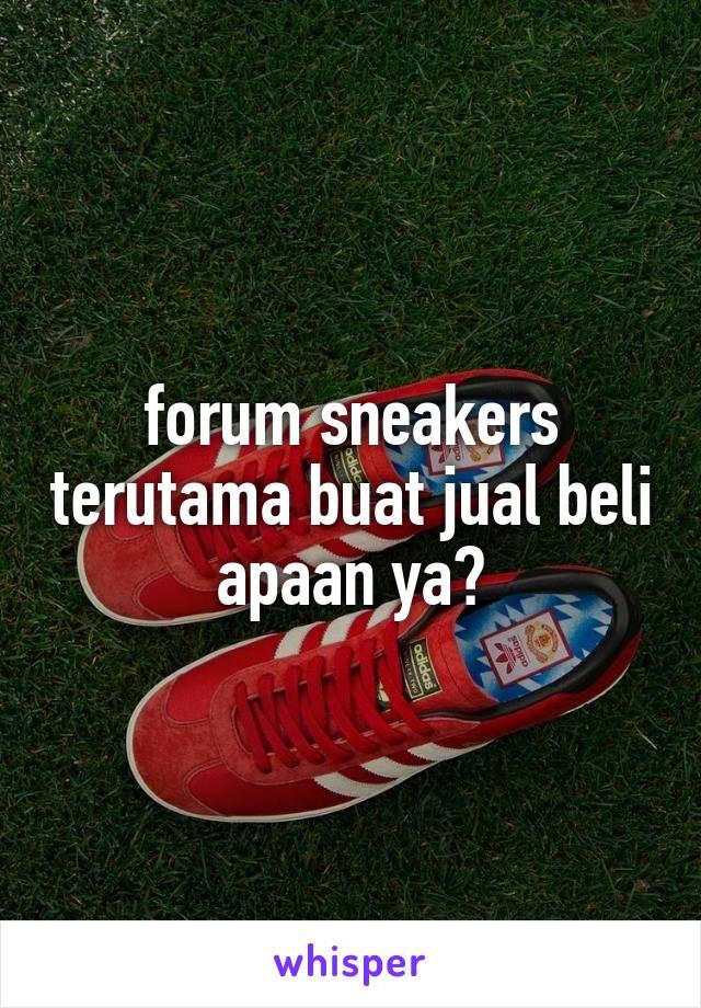 forum sneakers terutama buat jual beli apaan ya?