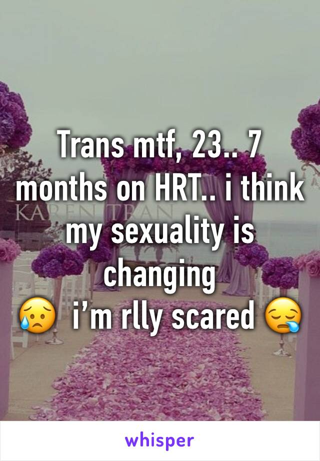 Trans mtf, 23.. 7 months on HRT.. i think my sexuality is changing  😥  i'm rlly scared 😪