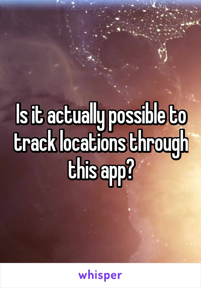 Is it actually possible to track locations through this app?