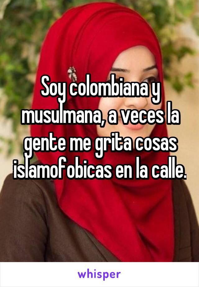 Soy colombiana y musulmana, a veces la gente me grita cosas islamofobicas en la calle.