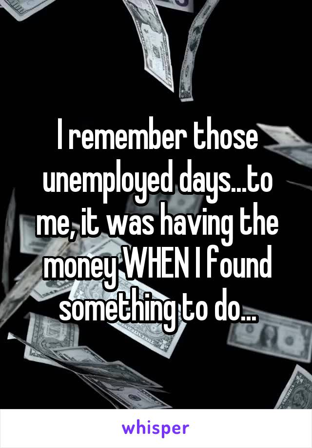 I remember those unemployed days...to me, it was having the money WHEN I found something to do...