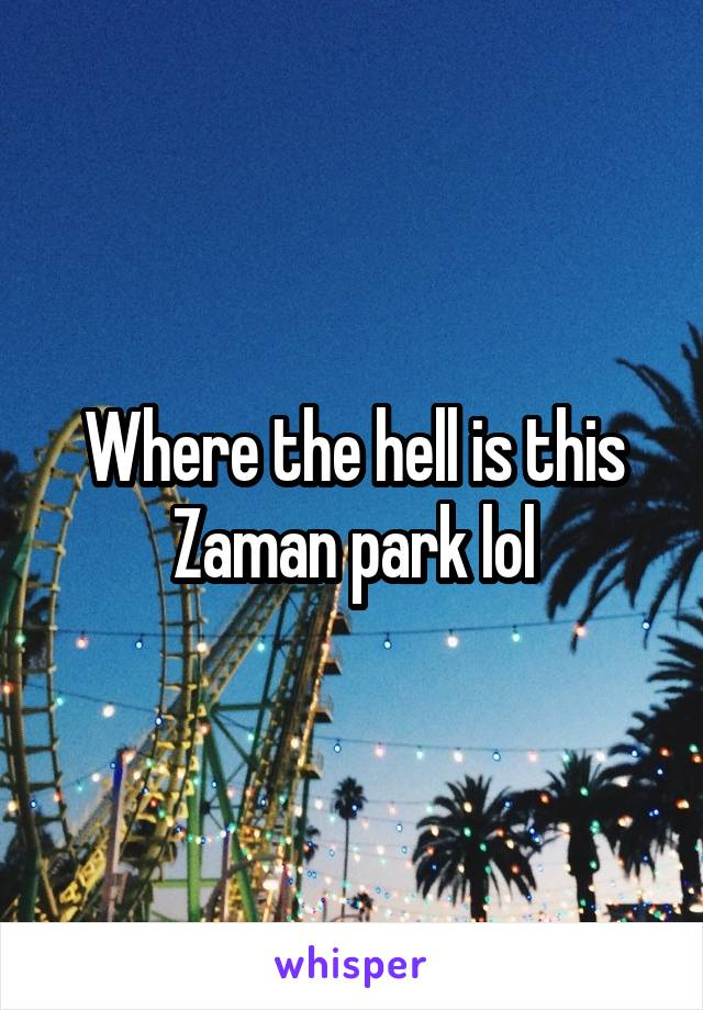 Where the hell is this Zaman park lol