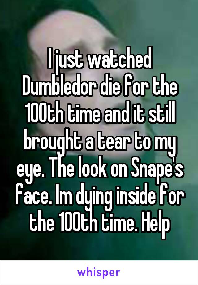 I just watched Dumbledor die for the 100th time and it still brought a tear to my eye. The look on Snape's face. Im dying inside for the 100th time. Help