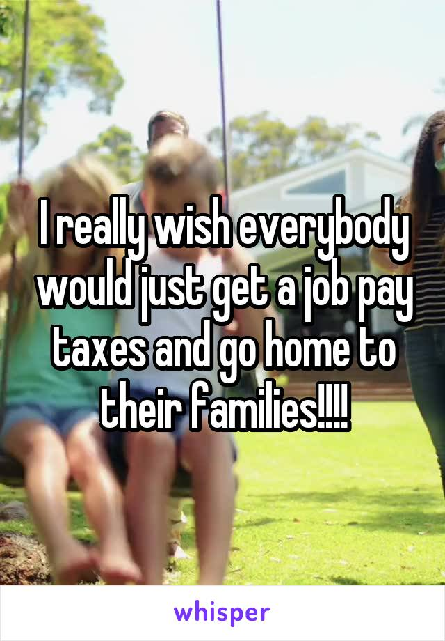 I really wish everybody would just get a job pay taxes and go home to their families!!!!