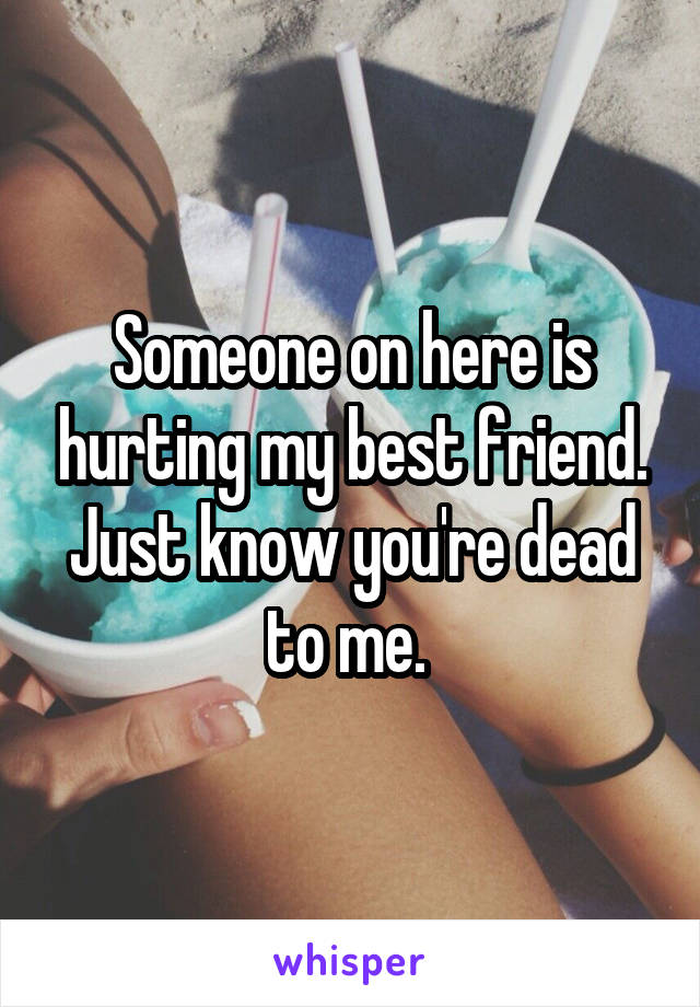 Someone on here is hurting my best friend. Just know you're dead to me.