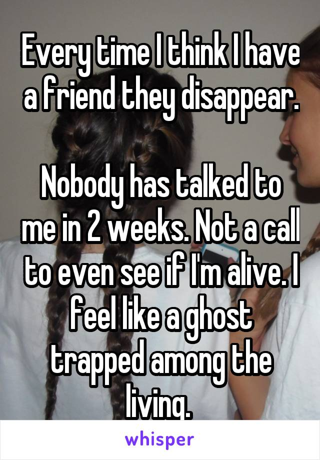 Every time I think I have a friend they disappear.  Nobody has talked to me in 2 weeks. Not a call to even see if I'm alive. I feel like a ghost trapped among the living.