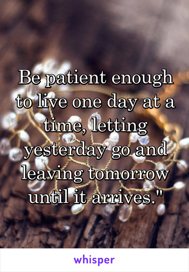 Be patient enough to live one day at a time, letting yesterday go and leaving tomorrow until it arrives.""