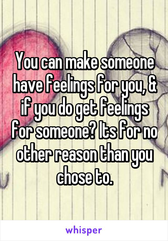 You can make someone have feelings for you, & if you do get feelings for someone? Its for no other reason than you chose to.