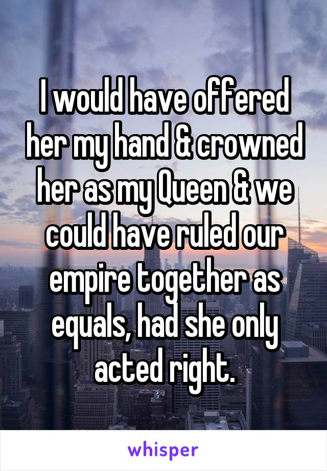 I would have offered her my hand & crowned her as my Queen & we could have ruled our empire together as equals, had she only acted right.