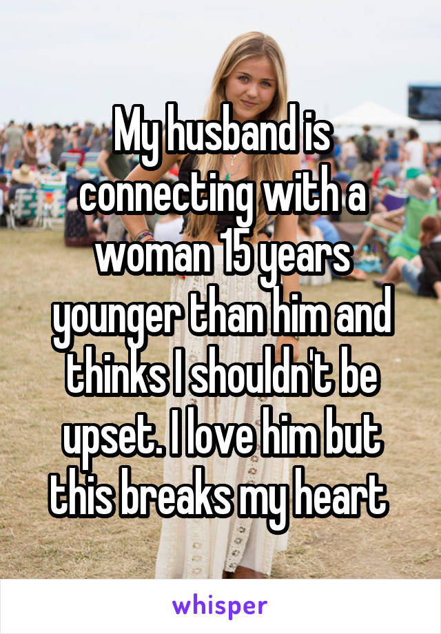 My husband is connecting with a woman 15 years younger than him and thinks I shouldn't be upset. I love him but this breaks my heart