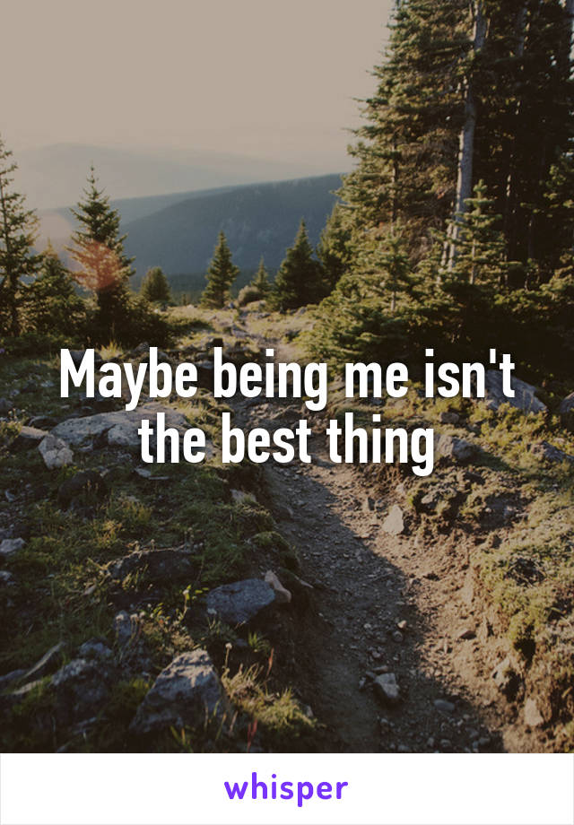 Maybe being me isn't the best thing