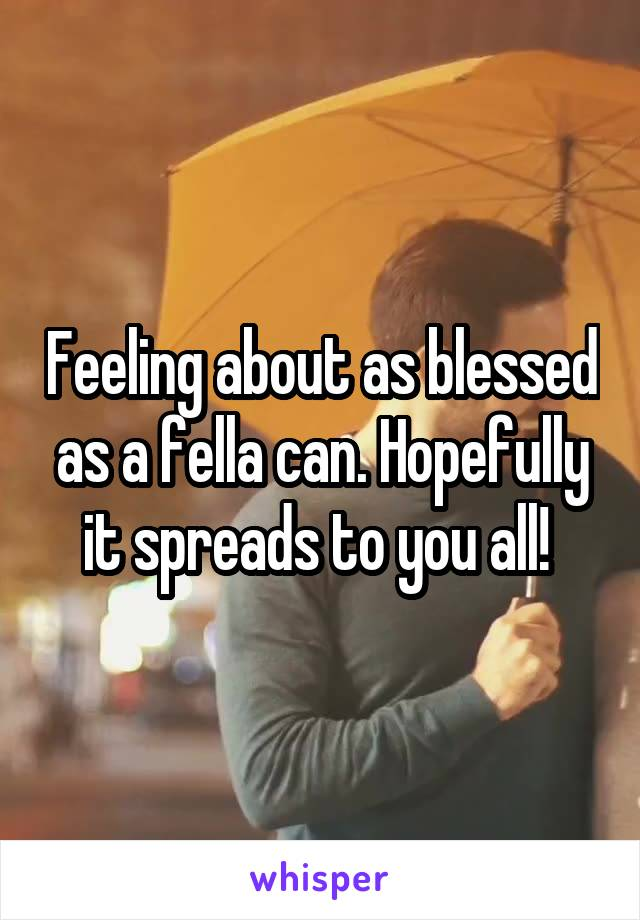 Feeling about as blessed as a fella can. Hopefully it spreads to you all!
