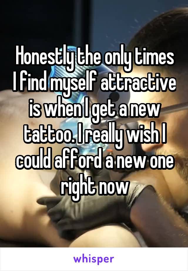 Honestly the only times I find myself attractive is when I get a new tattoo. I really wish I could afford a new one right now